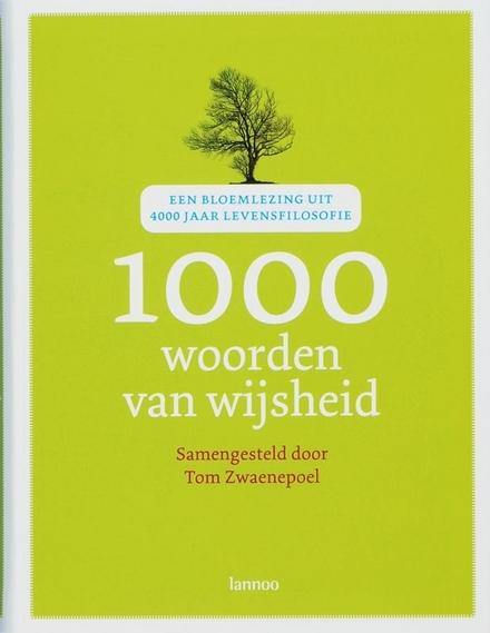 1000 woorden van wijsheid : een bloemlezing uit 4000 jaar levensfilosofie