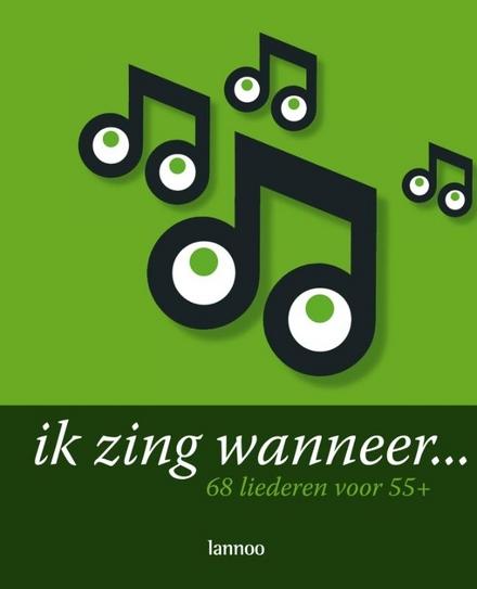 Ik zing wanneer... : 68 liederen voor 55 +