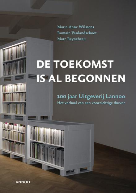 De toekomst is al begonnen : 100 jaar Uitgeverij Lannoo : het verhaal van een voorzichtige durver
