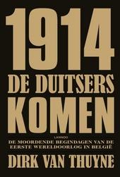 1914 : de Duitsers komen : de moordende begindagen van de Eerste Wereldoorlog in België