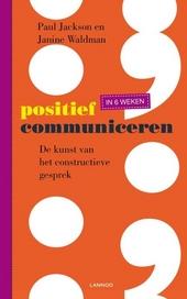 Positief communiceren in 6 weken : de kunst van het constructieve gesprek