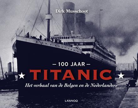 100 jaar Titanic : het verhaal van de Belgen en de Nederlanders