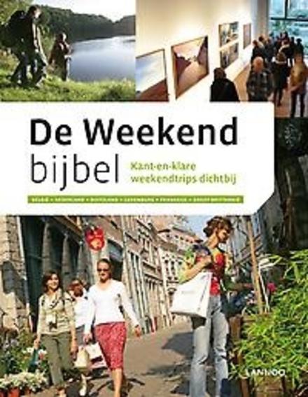 De weekendbijbel : kant-en-klare weekendtrips dichtbij : België, Nederland, Duitsland, Luxemburg, Frankrijk, Groot-...