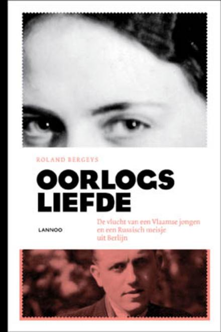 Oorlogsliefde : de vlucht van een Vlaamse jongen en een Russisch meisje uit Berlijn
