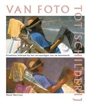 Van foto tot schilderij : creatieve leidraad bij het vervaardigen van uw kunstwerk