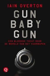 Gun baby gun : een bloedige tocht door de wereld van het vuurwapen