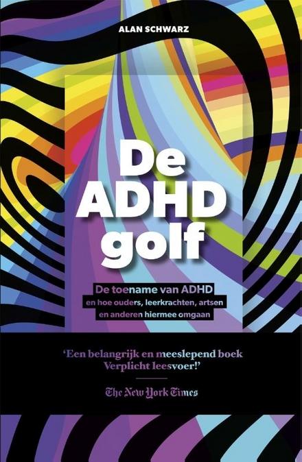 De ADHD-golf : de toename van ADHD en hoe ouders, leerkrachten, artsen en anderen hiermee omgaan