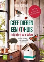 Geef dieren een (t)huis in je tuin of op je balkon : de beste ideeën voor natuurlijk tuinieren