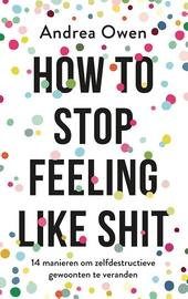 How to stop feeling like shit : 14 manieren om zelfdestructieve gewoonten te veranderen