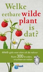 Welke eetbare wilde plant is dat? : ANWB gids voor eten uit de natuur : ruim 300 kruiden, vruchten en noten