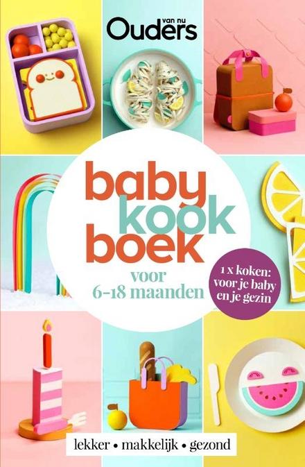 Babykookboek : voor 6-18 maanden : 1X koken : voor je baby en je gezin