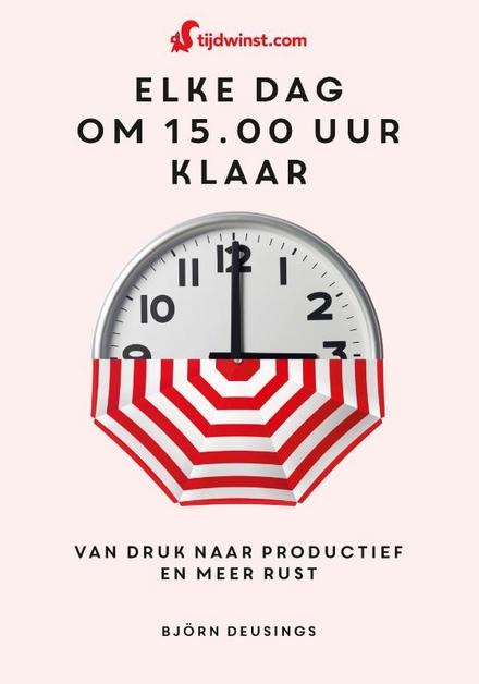 Tijdwinst : elke dag om 15.00 uur klaar : van druk naar productief en meer rust