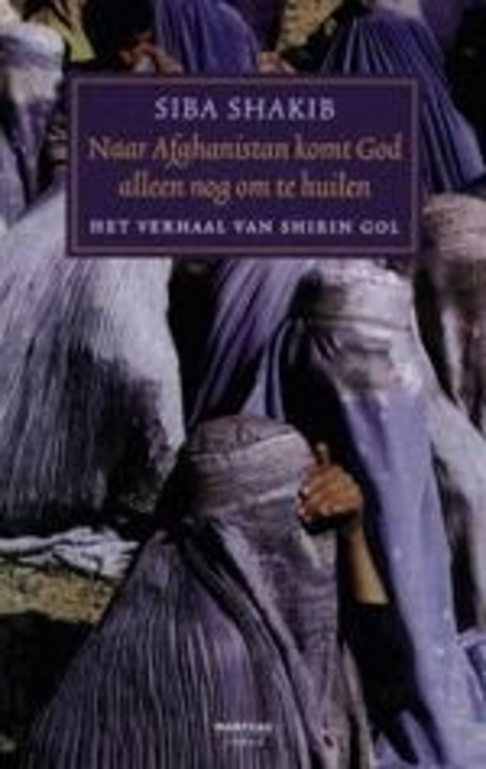 Naar Afghanistan komt God alleen nog om te huilen : het verhaal van Shirin-Gol