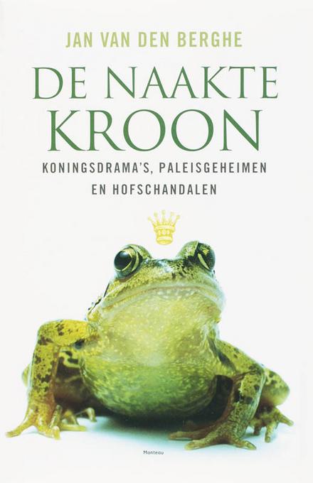 De naakte kroon : koningsdrama's, paleisgeheimen en hofschandalen