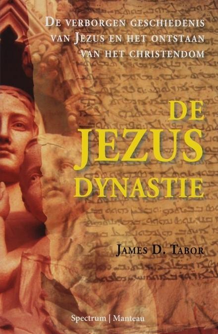 De Jezus dynastie : de verborgen geschiedenis van Jezus en het ontstaan van het christendom