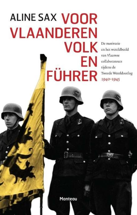Voor Vlaanderen, volk en Führer : de motivatie en het wereldbeeld van Vlaamse collaborateurs tijdens de Tweede Were...