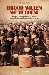 Brood willen we hebben! : honger, sociale politiek en protest tijdens de Eerste Wereldoorlog in België