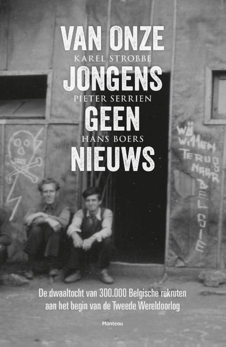 Van onze jongens geen nieuws : de dwaaltocht van 300000 Belgische rekruten aan het begin van de Tweede Wereldoorlog - Van onze jongens geen nieuws