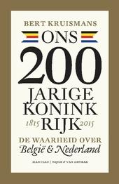 Ons 200-jarige koninkrijk 1815-2015 : de waarheid over België en Nederland