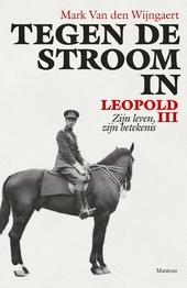 Tegen de stroom in : Leopold III : zijn leven, zijn betekenis