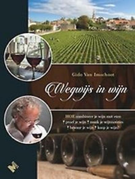 Wegwijs in wijn : hoe combineer je wijn met eten, proef je wijn, maak je wijnnotities, bewaar je wijn, koop je wijn...