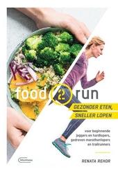 Food2run : gezonder eten, sneller lopen : voor beginnende joggers en hardlopers, gedreven marathonlopers en trailru...