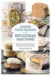 Lekker thuis bakken met de broodbakmachine : bak je eigen brood, broodjes, hartige en zoete lekkernijen