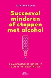 Succesvol minderen of stoppen met alcohol : ex-alcoholist helpt je van je verslaving af