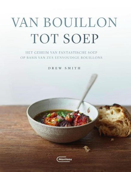 Van bouillon tot soep : het geheim van fantastische soep op basis van zes eenvoudige bouillons