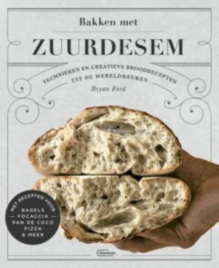 Bakken met zuurdesem : technieken en creatieve broodrecepten uit de wereldkeuken