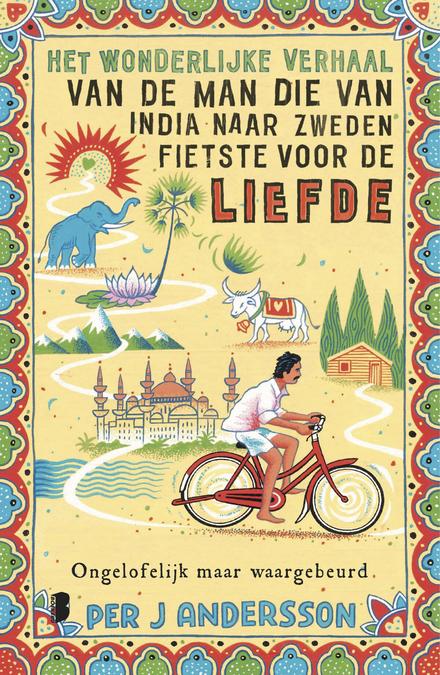 Het wonderlijke verhaal van de man die van India naar Zweden fietste voor de liefde : ongelofelijk maar waargebeurd