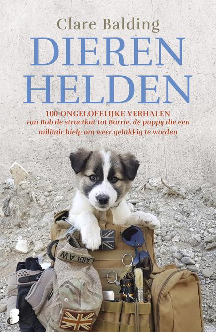 Dierenhelden : 100 ongelooflijke verhalen: van Bob de straatkat tot Barrie, de puppy die een militair hielp om weer...
