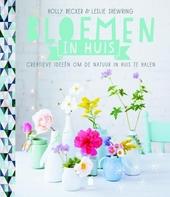 Bloemen in huis : creatieve ideeën om de natuur in huis te halen