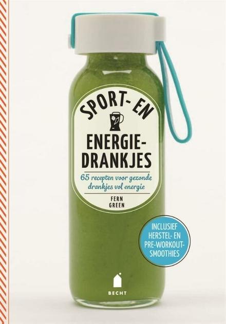 Sport- en energiedrankjes : 69 recepten voor gezonde drankjes vol energie