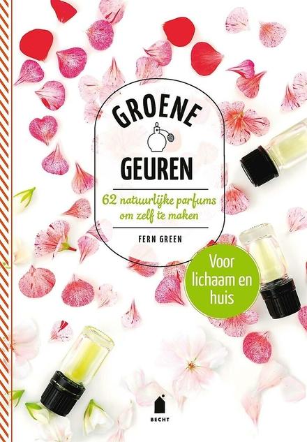 Groene geuren : 62 natuurlijke parfums om zelf te maken