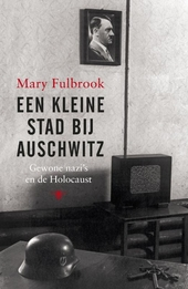 Een kleine stad bij Auschwitz : gewone nazi's en de Holocaust
