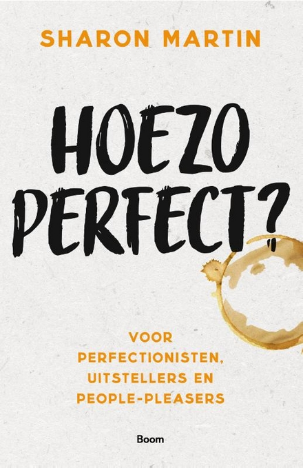 Hoezo perfect? : voor perfectionisten, uitstellers en people-pleasers