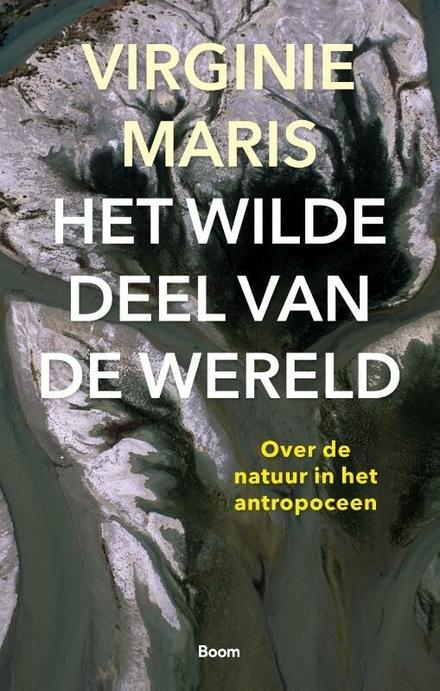 Het wilde deel van de wereld : over de natuur in het antropoceen