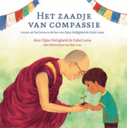 Het zaadje van compassie : lessen uit het leven en de leer van Zijne Heiligheid de Dalai Lama