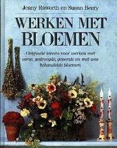 Werken met bloemen : originele ideeën voor werken met verse, gedroogde, geperste en met was behandelde bloemen