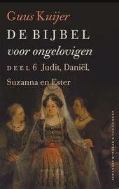 De bijbel voor ongelovigen. 6, Judit, Daniël, Susanna en Ester