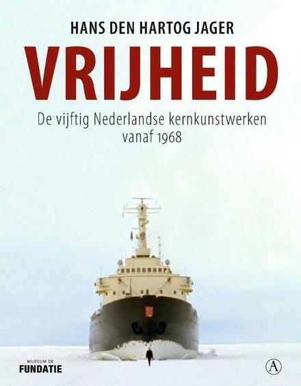Vrijheid : de vijftig Nederlandse kernkunstwerken vanaf 1968