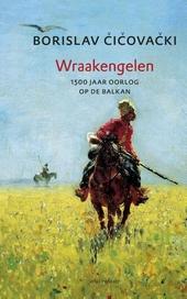 Wraakengelen : 1500 jaar oorlog op de Balkan : een historische fantasmagorie