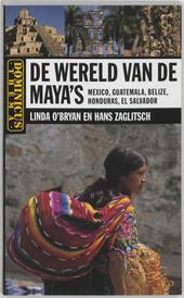 De wereld van de maya's : Mexico, Guatemala, Belize, Honduras, El Salvador