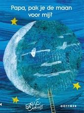 Papa, pak je de maan voor mij? : tekst en illustraties Eric Carle
