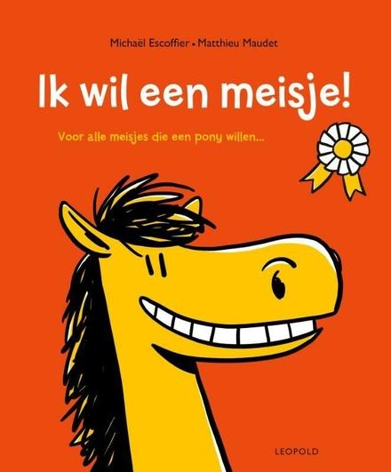 Ik wil een meisje! : voor alle meisjes die een pony willen ...