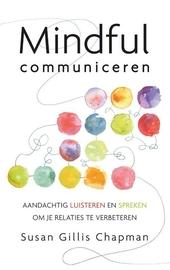 Mindful communiceren : aandachtig luisteren en spreken om je relaties te verbeteren