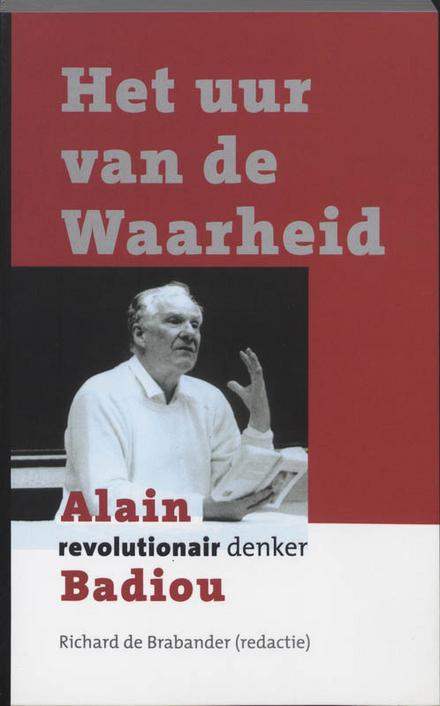 Het uur van de waarheid : Alain Badiou : revolutionair denker