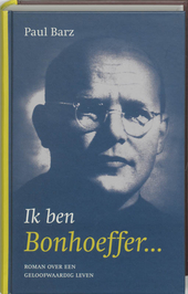 Ik ben Bonhoeffer... : roman over een geloofwaardig leven