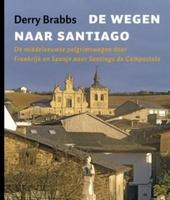 De wegen naar Santiago : de middeleeuwse pelgrimsroutes door Frankrijk en Spanje naar Santiago de Compostela
